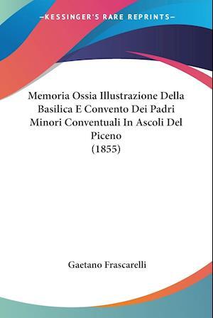 Memoria Ossia Illustrazione Della Basilica E Convento Dei Padri Minori Conventuali In Ascoli Del Piceno (1855)