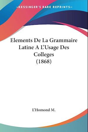 Elements De La Grammaire Latine A L'Usage Des Colleges (1868)