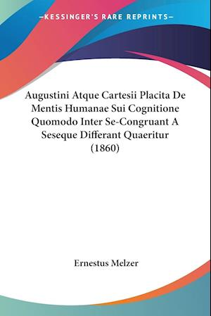 Augustini Atque Cartesii Placita De Mentis Humanae Sui Cognitione Quomodo Inter Se-Congruant A Seseque Differant Quaeritur (1860)