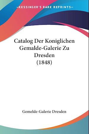 Catalog Der Koniglichen Gemalde-Galerie Zu Dresden (1848)