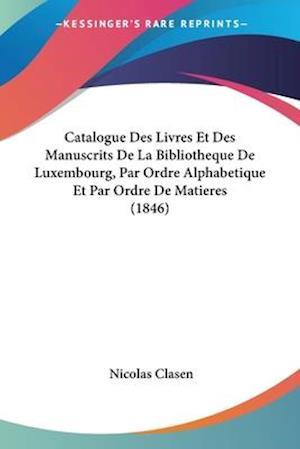 Catalogue Des Livres Et Des Manuscrits De La Bibliotheque De Luxembourg, Par Ordre Alphabetique Et Par Ordre De Matieres (1846)
