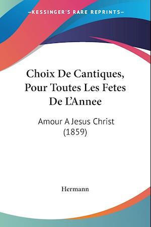 Choix De Cantiques, Pour Toutes Les Fetes De L'Annee