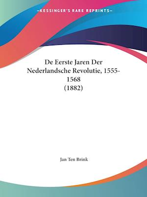 De Eerste Jaren Der Nederlandsche Revolutie, 1555-1568 (1882)
