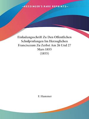 Einladungsschrift Zu Den Offentlichen Schulprufungen Im Herzoglichen Francisceum Zu Zerbst Am 26 Und 27 Mars 1855 (1855)