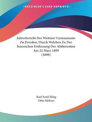 Jahresbericht Des Wettiner Gymnasiums Zu Dresden, Durch Welchen Zu Der Seiersichen Entlassung Der Abilurienten Am 22 Marz 1899 (1899)