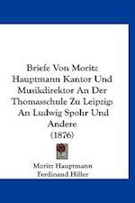 Briefe Von Moritz Hauptmann Kantor Und Musikdirektor an Der Thomasschule Zu Leipzig af Moritz Hauptmann