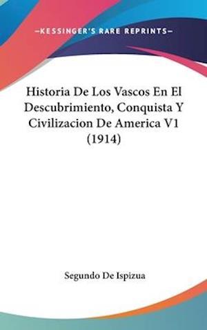 Bog, hardback Historia de Los Vascos En El Descubrimiento, Conquista y Civilizacion de America V1 (1914) af Segundo De Ispizua