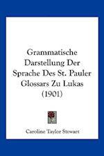 Grammatische Darstellung Der Sprache Des St. Pauler Glossars Zu Lukas (1901) af Caroline Taylor Stewart