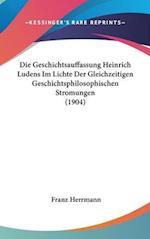 Die Geschichtsauffassung Heinrich Ludens Im Lichte Der Gleichzeitigen Geschichtsphilosophischen Stromungen (1904) af Franz Herrmann