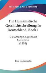 Die Humanistische Geschichtschreibung in Deutschland, Book 1 af Paul Joachimsohn