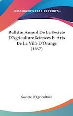Bulletin Annuel de La Societe D'Agriculture Sciences Et Arts de La Ville D'Orange (1867) af Societe D'Agriculture, D'Agriculture Societe D'Agriculture