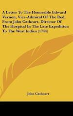 A Letter to the Honorable Edward Vernon, Vice-Admiral of the Red, from John Cathcart, Director of the Hospital in the Late Expedition to the West in af John Cathcart