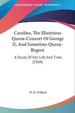 Caroline, the Illustrious Queen-Consort of George II, and Sometime Queen-Regent af W. H. Wilkins