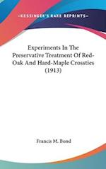 Experiments in the Preservative Treatment of Red-Oak and Hard-Maple Crossties (1913) af Francis M. Bond