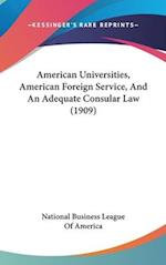 American Universities, American Foreign Service, and an Adequate Consular Law (1909) af Bus National Business League of America, National Business League of America