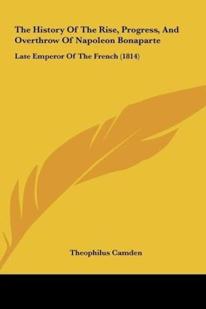 Bog, hardback The History of the Rise, Progress, and Overthrow of Napoleon Bonaparte af Theophilus Camden