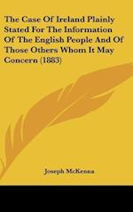 The Case of Ireland Plainly Stated for the Information of the English People and of Those Others Whom It May Concern (1883) af Joseph Mckenna
