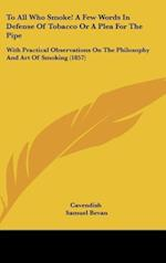 To All Who Smoke! a Few Words in Defense of Tobacco or a Plea for the Pipe af Samuel Bevan, Cavendish