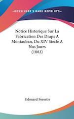Notice Historique Sur La Fabrication Des Draps a Montauban, Du XIV Siecle a Nos Jours (1883) af Edouard Forestie