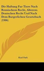 Die Haftung Fur Tiere Nach Romischem Recht, Alterem Deutschen Recht Und Nach Dem Burgerlichen Gesetzbuch (1906) af Karl Fath