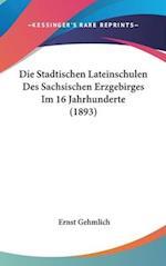 Die Stadtischen Lateinschulen Des Sachsischen Erzgebirges Im 16 Jahrhunderte (1893) af Ernst Gehmlich
