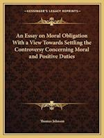 An Essay on Moral Obligation with a View Towards Settling the Controversy Concerning Moral and Positive Duties af Thomas Johnson