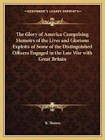 The Glory of America Comprising Memoirs of the Lives and Glorious Exploits of Some of the Distinguished Officers Engaged in the Late War with Great Br