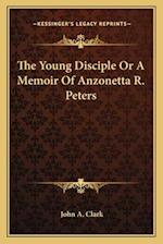 The Young Disciple or a Memoir of Anzonetta R. Peters af John A. Clark