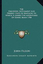 The Discovery, Settlement and Present State of Kentucky to Which Is Added the Adventures of Daniel Boon 1784 af John Filson