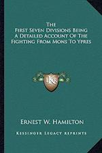 The First Seven Divisions Being a Detailed Account of the Fighting from Mons to Ypres af Ernest W. Hamilton