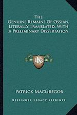 The Genuine Remains of Ossian, Literally Translated, with a Preliminary Dissertation af Patrick Macgregor