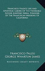 Francisco Palou's Life and Apostolic Labors of the Venerable Father Junipero Serra, Founder of the Franciscan Missions of California af Francisco Palou