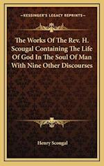 The Works of the REV. H. Scougal Containing the Life of God in the Soul of Man with Nine Other Discourses