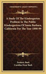 A Study of the Kindergarten Problem in the Public Kindergartens of Santa Barbara, California for the Year 1898-99 af Frederic Burk, Caroline Frear Burk