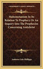 Mahometanism in Its Relation to Prophecy or an Inquiry Into the Prophecies Concerning Antichrist af Ambrose Lisle Phillipps