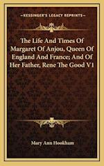 The Life and Times of Margaret of Anjou, Queen of England and France; And of Her Father, Rene the Good V1 af Mary Ann Hookham