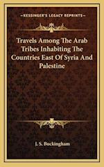 Travels Among the Arab Tribes Inhabiting the Countries East of Syria and Palestine af J. S. Buckingham