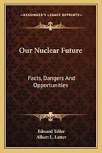 Our Nuclear Future af Albert L. Latter, Edward Teller