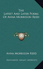 The Latest and Later Poems of Anna Morrison Reed the Latest and Later Poems of Anna Morrison Reed af Anna Morrison Reed