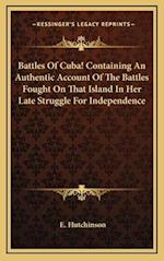 Battles of Cuba! Containing an Authentic Account of the Battles Fought on That Island in Her Late Struggle for Independence af E. Hutchinson