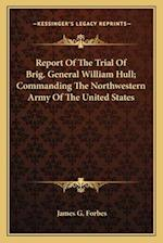 Report of the Trial of Brig. General William Hull; Commanding the Northwestern Army of the United States af James Grant Forbes