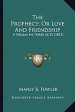The Prophecy; Or Love and Friendship the Prophecy; Or Love and Friendship af Manly B. Fowler