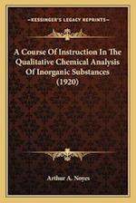 A Course of Instruction in the Qualitative Chemical Analysisa Course of Instruction in the Qualitative Chemical Analysis of Inorganic Substances (1920 af Arthur A. Noyes