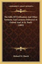 The Gifts of Civilization and Other Sermons and Lectures Delthe Gifts of Civilization and Other Sermons and Lectures Delivered at Oxford and at St. Pa af Richard W. Church