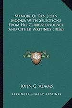 Memoir of REV. John Moore; With Selections from His Correspomemoir of REV. John Moore; With Selections from His Correspondence and Other Writings (185 af John G. Adams