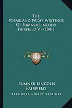 The Poems and Prose Writings of Sumner Lincoln Fairfield V1 the Poems and Prose Writings of Sumner Lincoln Fairfield V1 (1841) (1841)