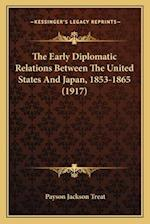 The Early Diplomatic Relations Between the United States Andthe Early Diplomatic Relations Between the United States and Japan, 1853-1865 (1917) Japan af Payson Jackson Treat