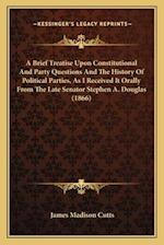 A Brief Treatise Upon Constitutional and Party Questions and the History of Political Parties, as I Received It Orally from the Late Senator Stephen A af James Madison Cutts