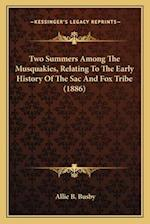 Two Summers Among the Musquakies, Relating to the Early Histtwo Summers Among the Musquakies, Relating to the Early History of the Sac and Fox Tribe ( af Allie B. Busby