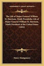 The Life of Major-General William H. Harrison, Ninth Presidethe Life of Major-General William H. Harrison, Ninth President of the United States (1852)